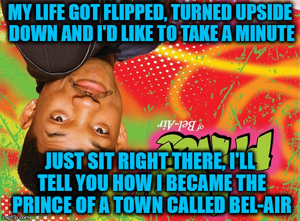 Is It Too Late For Upside Down Weekend? |  MY LIFE GOT FLIPPED, TURNED UPSIDE DOWN AND I'D LIKE TO TAKE A MINUTE; JUST SIT RIGHT THERE, I'LL TELL YOU HOW I BECAME THE PRINCE OF A TOWN CALLED BEL-AIR | image tagged in upside down,fresh prince of bel-air,will smith,cool story | made w/ Imgflip meme maker