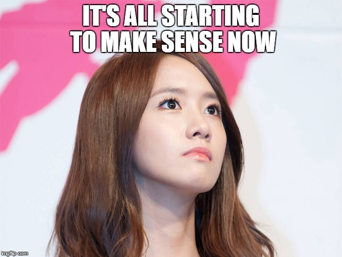 Yoona Thought | IT'S ALL STARTING TO MAKE SENSE NOW | image tagged in yoona thought | made w/ Imgflip meme maker