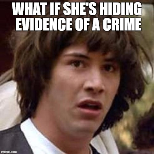 Conspiracy Keanu Meme | WHAT IF SHE'S HIDING EVIDENCE OF A CRIME | image tagged in memes,conspiracy keanu | made w/ Imgflip meme maker