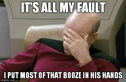 Captain Picard Facepalm Meme | IT'S ALL MY FAULT I PUT MOST OF THAT BOOZE IN HIS HANDS | image tagged in memes,captain picard facepalm | made w/ Imgflip meme maker