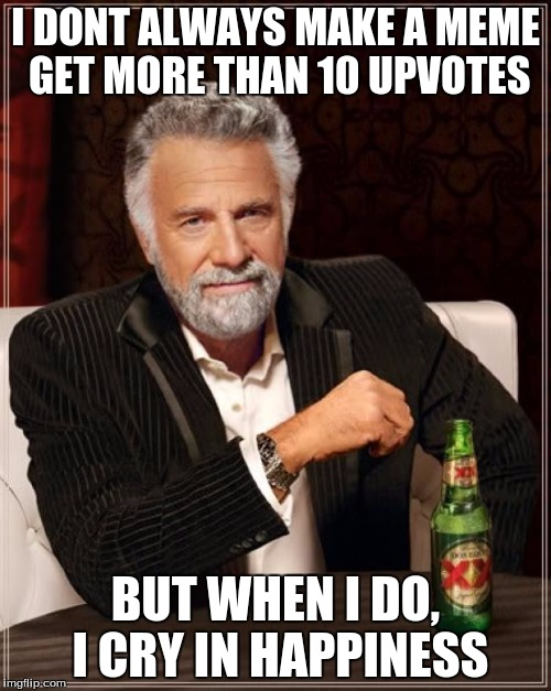 The Most Interesting Man In The World Meme | I DONT ALWAYS MAKE A MEME GET MORE THAN 10 UPVOTES BUT WHEN I DO, I CRY IN HAPPINESS | image tagged in memes,the most interesting man in the world | made w/ Imgflip meme maker