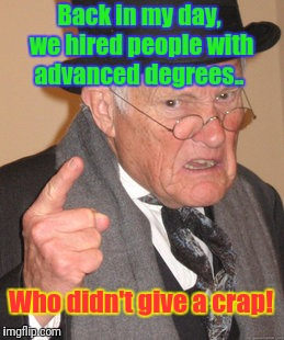 Back In My Day Meme | Back in my day, we hired people with advanced degrees.. Who didn't give a crap! | image tagged in memes,back in my day | made w/ Imgflip meme maker