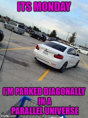 monday | ITS MONDAY I'M PARKED DIAGONALLY IN A PARALLEL UNIVERSE | image tagged in monday,parking,funny,funny memes | made w/ Imgflip meme maker