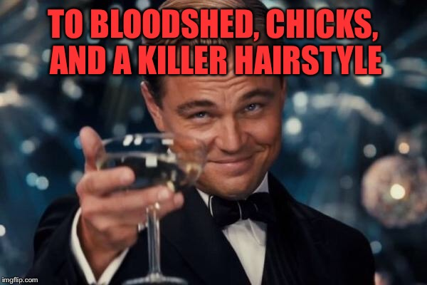 Leonardo Dicaprio Cheers Meme | TO BLOODSHED, CHICKS, AND A KILLER HAIRSTYLE | image tagged in memes,leonardo dicaprio cheers | made w/ Imgflip meme maker