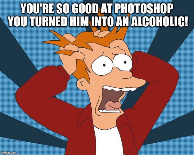 Fry Losing His Mind | YOU'RE SO GOOD AT PHOTOSHOP YOU TURNED HIM INTO AN ALCOHOLIC! | image tagged in fry losing his mind | made w/ Imgflip meme maker