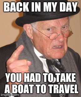 Back In My Day Meme | BACK IN MY DAY YOU HAD TO TAKE A BOAT TO TRAVEL | image tagged in memes,back in my day | made w/ Imgflip meme maker