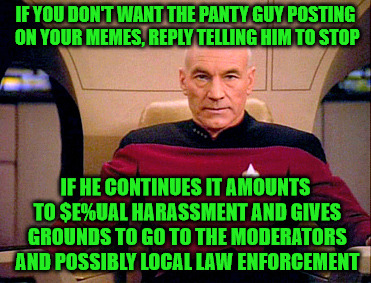 If you consider it harassment, you don't have to take it | IF YOU DON'T WANT THE PANTY GUY POSTING ON YOUR MEMES, REPLY TELLING HIM TO STOP IF HE CONTINUES IT AMOUNTS TO $E%UAL HARASSMENT AND GIVES G | image tagged in picard grumpy,tell him to stop,report if necessary,call the authorities,harassment | made w/ Imgflip meme maker
