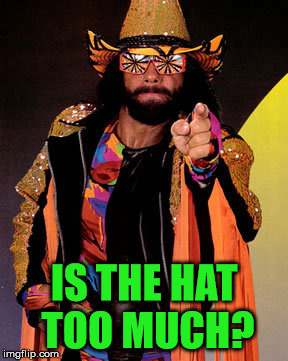 Is that what put him over the top? | IS THE HAT TOO MUCH? | image tagged in macho man randy savage,the glasses,the jacket,the streamers on his arms,the tights | made w/ Imgflip meme maker