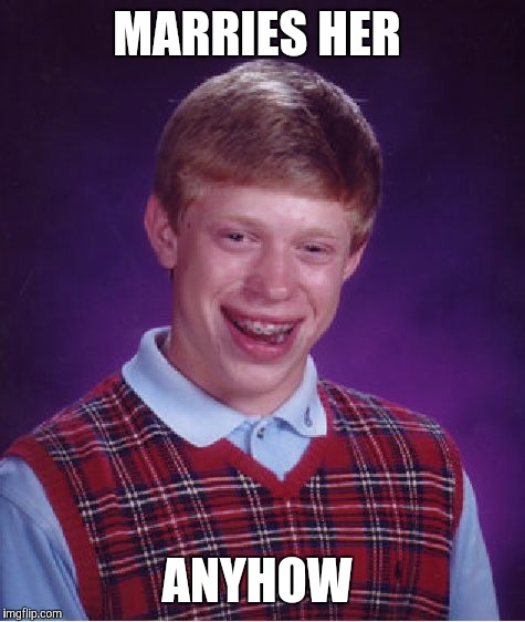Bad Luck Brian Meme | MARRIES HER ANYHOW | image tagged in memes,bad luck brian | made w/ Imgflip meme maker