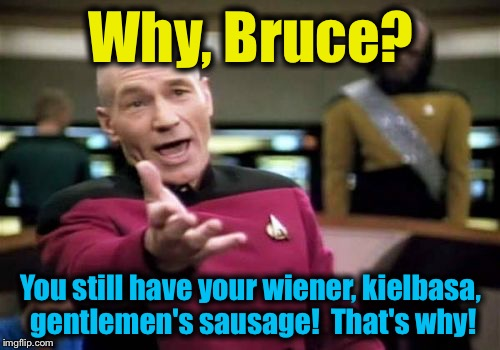 Picard Wtf Meme | Why, Bruce? You still have your wiener, kielbasa, gentlemen's sausage!  That's why! | image tagged in memes,picard wtf | made w/ Imgflip meme maker