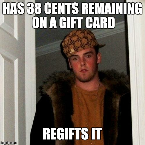 Scumbag Steve Meme | HAS 38 CENTS REMAINING ON A GIFT CARD REGIFTS IT | image tagged in memes,scumbag steve | made w/ Imgflip meme maker