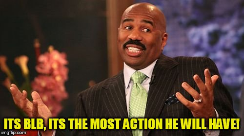 Steve Harvey Meme | ITS BLB, ITS THE MOST ACTION HE WILL HAVE! | image tagged in memes,steve harvey | made w/ Imgflip meme maker