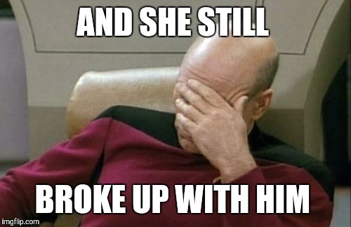 Captain Picard Facepalm Meme | AND SHE STILL BROKE UP WITH HIM | image tagged in memes,captain picard facepalm | made w/ Imgflip meme maker