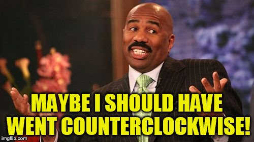 Steve Harvey Meme | MAYBE I SHOULD HAVE WENT COUNTERCLOCKWISE! | image tagged in memes,steve harvey | made w/ Imgflip meme maker