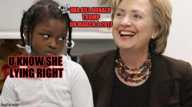 I care about black people | U KNOW SHE LYING RIGHT IMA KILL DONALD TRUMP ON MARCH.3.2017 | image tagged in i care about black people | made w/ Imgflip meme maker