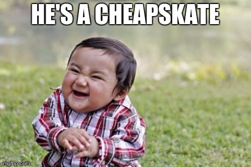 Evil Toddler Meme | HE'S A CHEAPSKATE | image tagged in memes,evil toddler | made w/ Imgflip meme maker