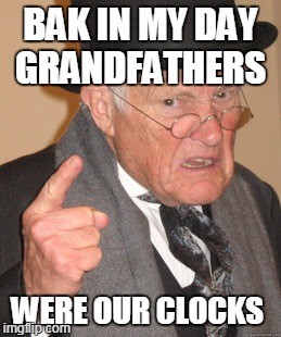 Back In My Day Meme | BAK IN MY DAY GRANDFATHERS WERE OUR CLOCKS | image tagged in memes,back in my day | made w/ Imgflip meme maker