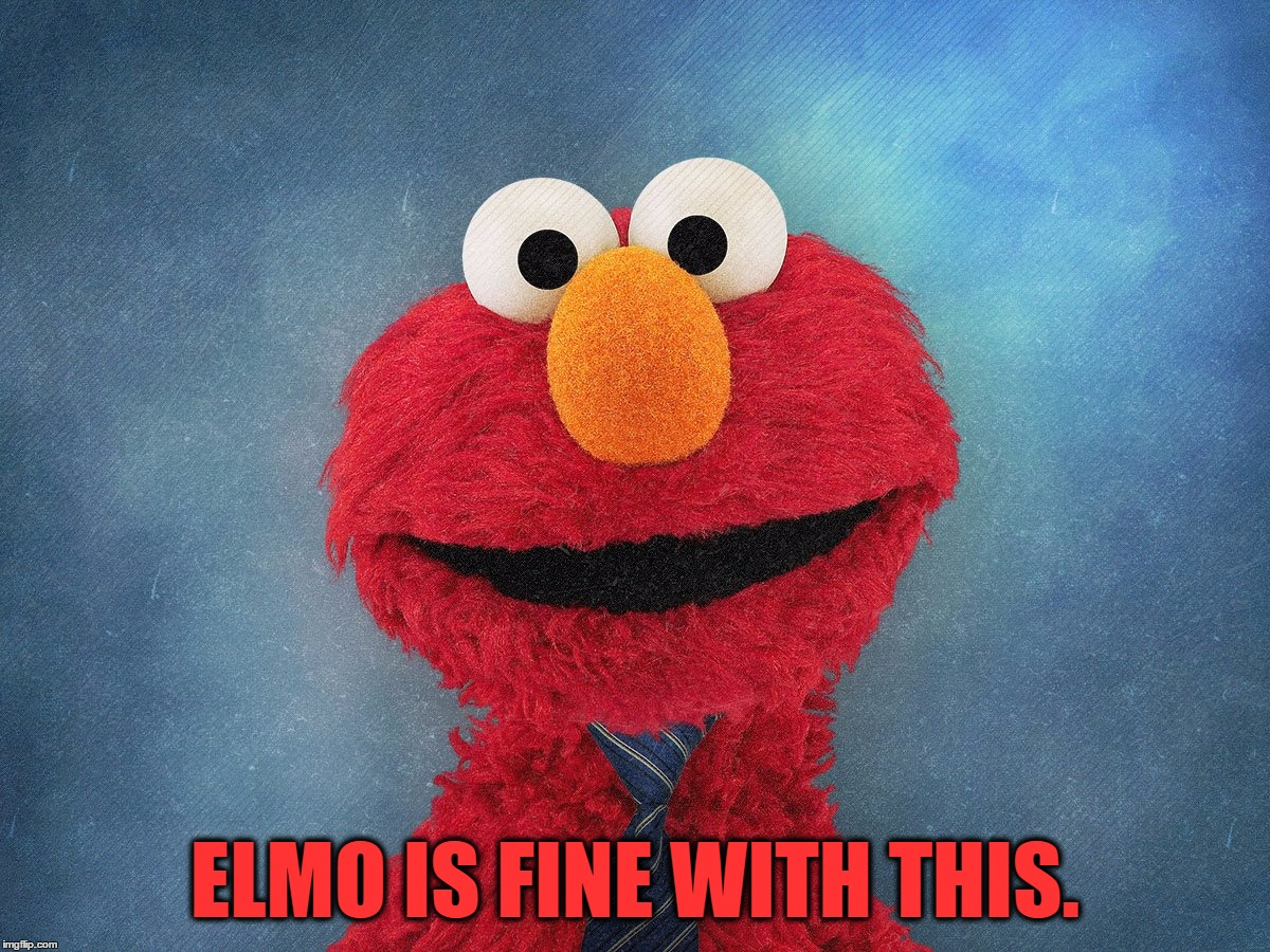 ELMO IS FINE WITH THIS. | made w/ Imgflip meme maker