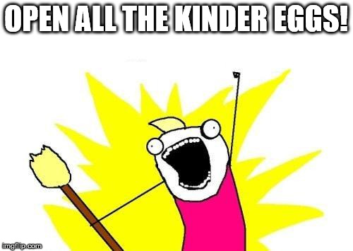 X All The Y Meme | OPEN ALL THE KINDER EGGS! | image tagged in memes,x all the y | made w/ Imgflip meme maker