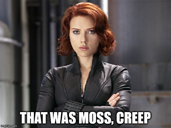 Black Widow - Not Impressed | THAT WAS MOSS, CREEP | image tagged in black widow - not impressed | made w/ Imgflip meme maker