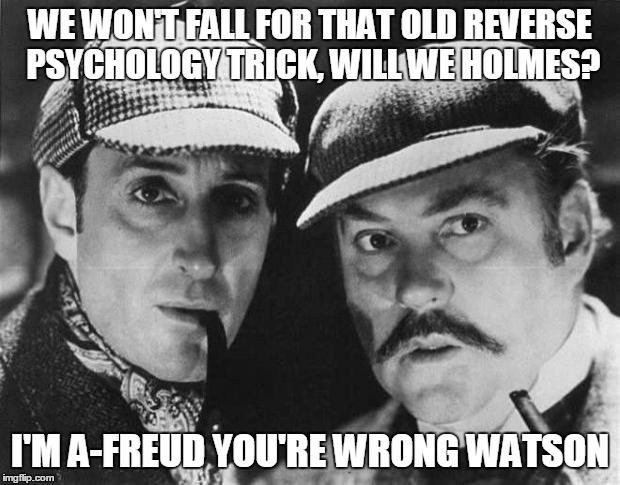 WE WON'T FALL FOR THAT OLD REVERSE PSYCHOLOGY TRICK, WILL WE HOLMES? I'M A-FREUD YOU'RE WRONG WATSON | made w/ Imgflip meme maker