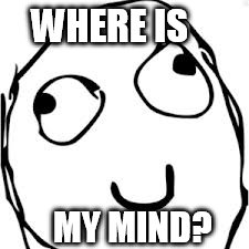 Derp | WHERE IS MY MIND? | image tagged in memes,derp | made w/ Imgflip meme maker