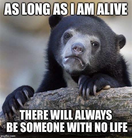 Confession Bear Meme | AS LONG AS I AM ALIVE THERE WILL ALWAYS BE SOMEONE WITH NO LIFE | image tagged in memes,confession bear | made w/ Imgflip meme maker
