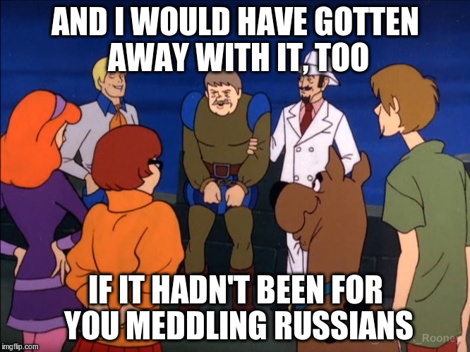 Scooby Doo | AND I WOULD HAVE GOTTEN AWAY WITH IT, TOO IF IT HADN'T BEEN FOR YOU MEDDLING RUSSIANS | image tagged in scooby doo | made w/ Imgflip meme maker