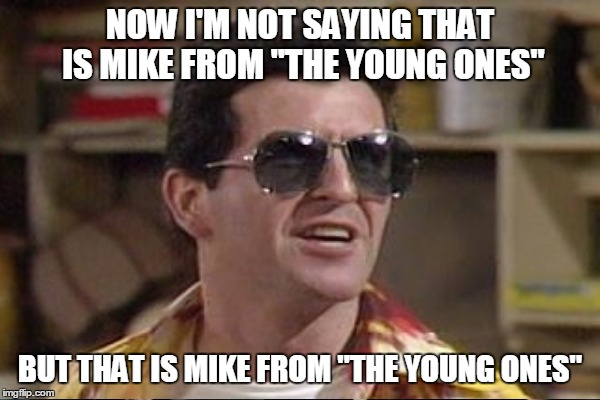 "NOW I'M NOT SAYING THAT IS MIKE FROM ""THE YOUNG ONES"" BUT THAT IS MIKE FROM ""THE YOUNG ONES"" 