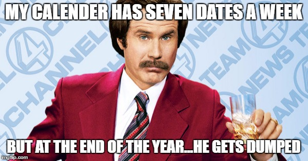 MY CALENDER HAS SEVEN DATES A WEEK BUT AT THE END OF THE YEAR...HE GETS DUMPED | made w/ Imgflip meme maker