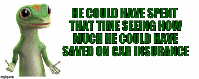 HE COULD HAVE SPENT THAT TIME SEEING HOW MUCH HE COULD HAVE SAVED ON CAR INSURANCE | made w/ Imgflip meme maker