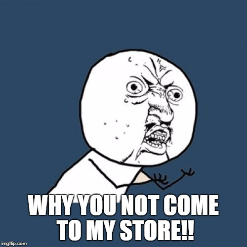 Y U No Meme | WHY YOU NOT COME TO MY STORE!! | image tagged in memes,y u no | made w/ Imgflip meme maker