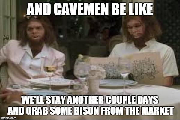 AND CAVEMEN BE LIKE WE'LL STAY ANOTHER COUPLE DAYS AND GRAB SOME BISON FROM THE MARKET | made w/ Imgflip meme maker