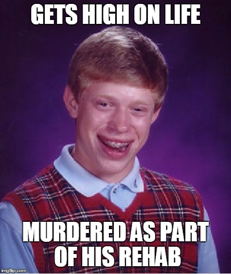 Bad Luck Brian Meme | GETS HIGH ON LIFE MURDERED AS PART OF HIS REHAB | image tagged in memes,bad luck brian | made w/ Imgflip meme maker