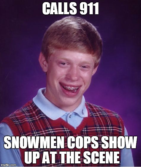Bad Luck Brian Meme | CALLS 911 SNOWMEN COPS SHOW UP AT THE SCENE | image tagged in memes,bad luck brian | made w/ Imgflip meme maker