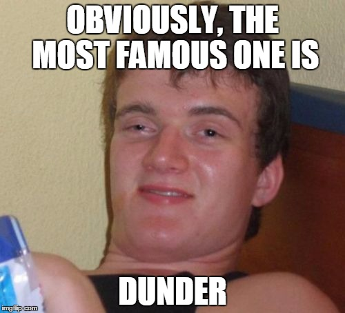 10 Guy Meme | OBVIOUSLY, THE MOST FAMOUS ONE IS DUNDER | image tagged in memes,10 guy | made w/ Imgflip meme maker