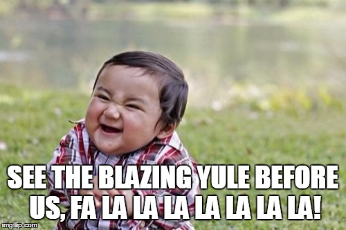 Evil Toddler Meme | SEE THE BLAZING YULE BEFORE US, FA LA LA LA LA LA LA LA! | image tagged in memes,evil toddler | made w/ Imgflip meme maker