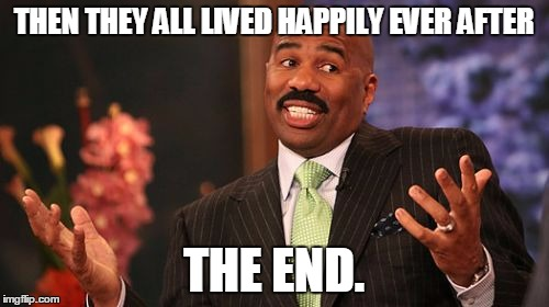 Steve Harvey Meme | THEN THEY ALL LIVED HAPPILY EVER AFTER THE END. | image tagged in memes,steve harvey | made w/ Imgflip meme maker