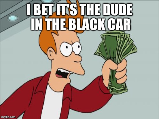 I BET IT'S THE DUDE IN THE BLACK CAR | made w/ Imgflip meme maker