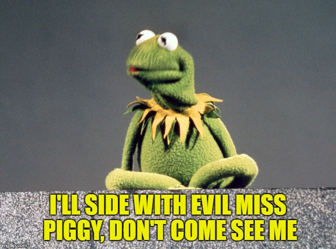 I'LL SIDE WITH EVIL MISS PIGGY, DON'T COME SEE ME | made w/ Imgflip meme maker