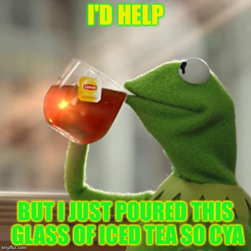But Thats None Of My Business Meme | I'D HELP BUT I JUST POURED THIS GLASS OF ICED TEA SO CYA | image tagged in memes,but thats none of my business,kermit the frog | made w/ Imgflip meme maker
