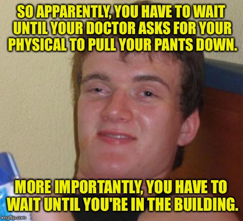 Oghie hun damn sun boi!¥ | SO APPARENTLY, YOU HAVE TO WAIT UNTIL YOUR DOCTOR ASKS FOR YOUR PHYSICAL TO PULL YOUR PANTS DOWN. MORE IMPORTANTLY, YOU HAVE TO WAIT UNTIL Y | image tagged in memes,10 guy,doctor,funny memes,dank memes | made w/ Imgflip meme maker