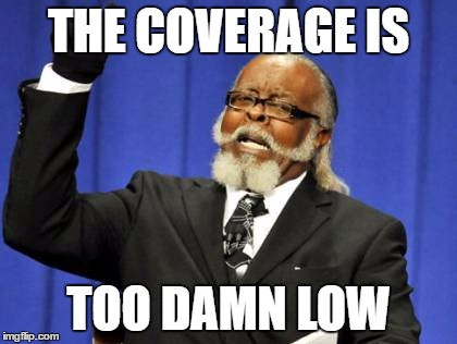 Too Damn High Meme | THE COVERAGE IS TOO DAMN LOW | image tagged in memes,too damn high | made w/ Imgflip meme maker