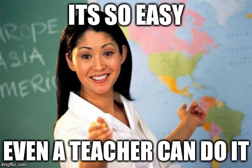 Teacher | ITS SO EASY EVEN A TEACHER CAN DO IT | image tagged in teacher | made w/ Imgflip meme maker