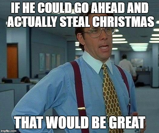 That Would Be Great Meme | IF HE COULD GO AHEAD AND ACTUALLY STEAL CHRISTMAS THAT WOULD BE GREAT | image tagged in memes,that would be great | made w/ Imgflip meme maker