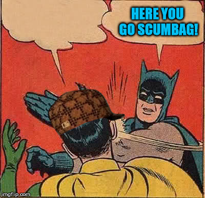 Batman Slapping Robin Meme | HERE YOU GO SCUMBAG! | image tagged in memes,batman slapping robin,scumbag | made w/ Imgflip meme maker
