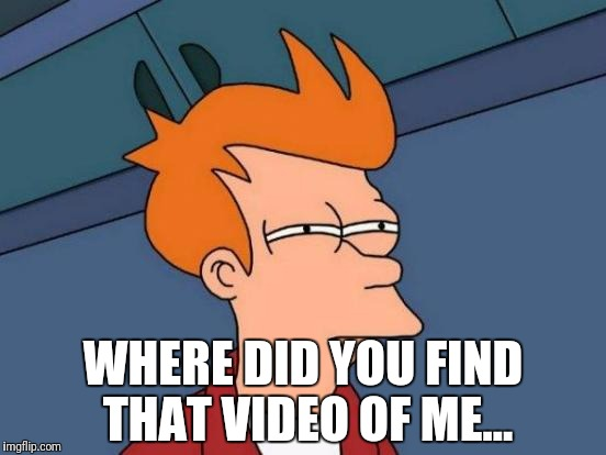 Futurama Fry Meme | WHERE DID YOU FIND THAT VIDEO OF ME... | image tagged in memes,futurama fry | made w/ Imgflip meme maker