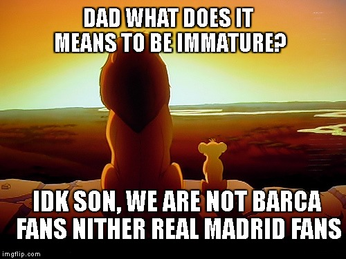 Lion King Meme |  DAD WHAT DOES IT MEANS TO BE IMMATURE? IDK SON, WE ARE NOT BARCA FANS NITHER REAL MADRID FANS | image tagged in memes,lion king | made w/ Imgflip meme maker