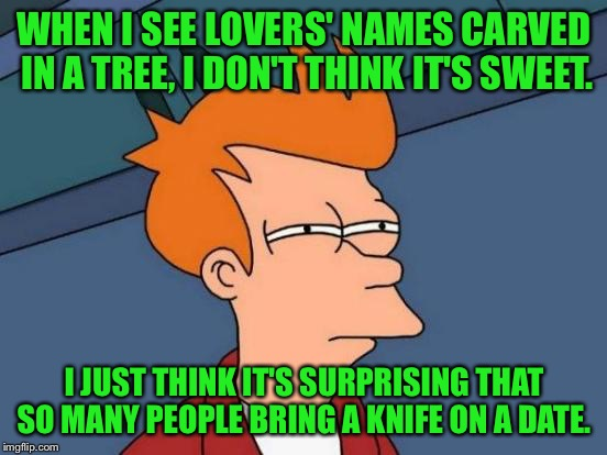 Futurama Fry Meme | WHEN I SEE LOVERS' NAMES CARVED IN A TREE, I DON'T THINK IT'S SWEET. I JUST THINK IT'S SURPRISING THAT SO MANY PEOPLE BRING A KNIFE ON A DAT | image tagged in memes,futurama fry | made w/ Imgflip meme maker