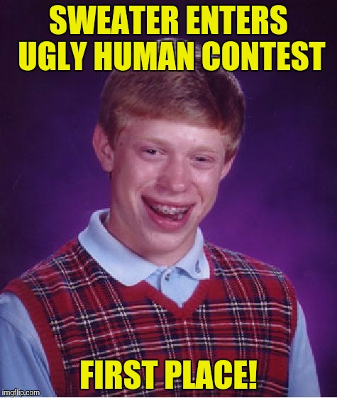 Bad Luck Brian Meme | SWEATER ENTERS UGLY HUMAN CONTEST FIRST PLACE! | image tagged in memes,bad luck brian | made w/ Imgflip meme maker